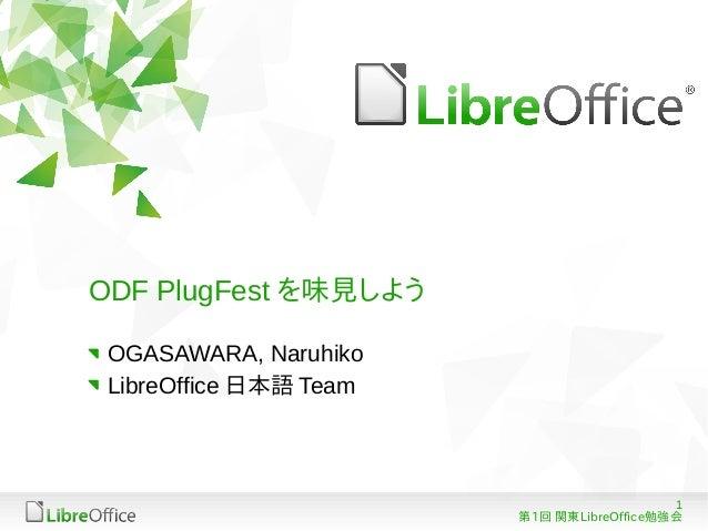 ODF PlugFest を味見しよう OGASAWARA, Naruhiko LibreOffice 日本語 Team                                           1                  ...