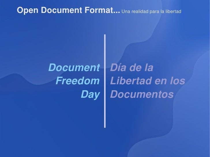 Open Document Format...  Una realidad para la libertad Document Freedom Day Día de la Libertad en los Documentos