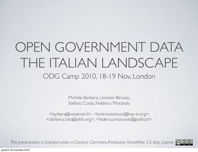 OPEN GOVERNMENT DATA THE ITALIAN LANDSCAPE ODG Camp 2010, 18-19 Nov, London Michele Barbera, Lorenzo Benussi, Stefano Cost...