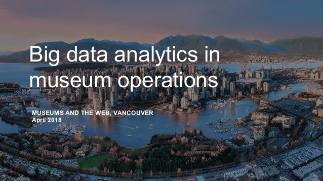 Big data analytics in museum operations MUSEUMS AND THE WEB, VANCOUVER April 2018