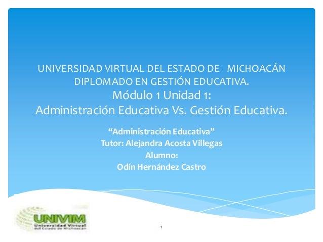 UNIVERSIDAD VIRTUAL DEL ESTADO DE MICHOACÁN      DIPLOMADO EN GESTIÓN EDUCATIVA.              Módulo 1 Unidad 1:Administra...