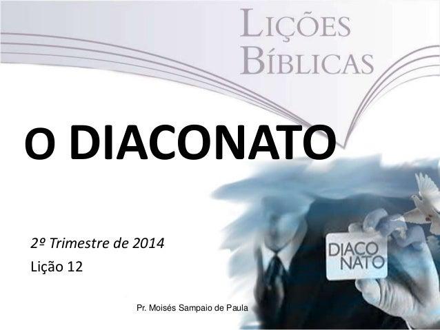 O DIACONATO 2º Trimestre de 2014 Lição 12 Pr. Moisés Sampaio de Paula