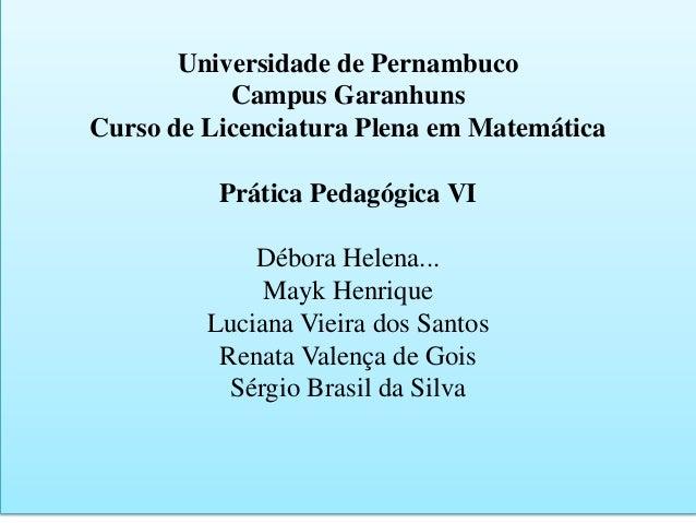 Universidade de Pernambuco Campus Garanhuns Curso de Licenciatura Plena em Matemática Prática Pedagógica VI Débora Helena....