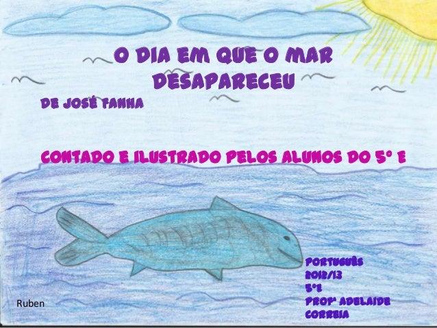 O dia em que o mardesapareceude José FanhaContado e ilustrado pelos alunos do 5º EPortuguês2012/135ºEProfª AdelaideCorreia...