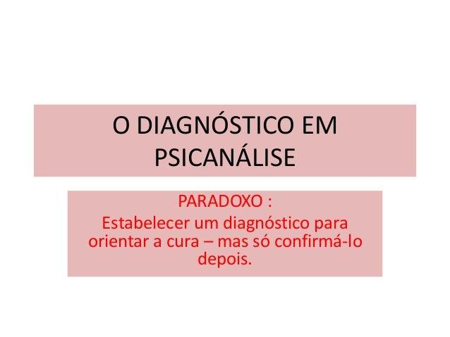 O DIAGNÓSTICO EMPSICANÁLISEPARADOXO :Estabelecer um diagnóstico paraorientar a cura – mas só confirmá-lodepois.