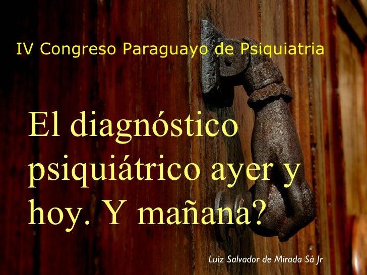IV Congreso Paraguayo de Psiquiatria El diagnóstico psiquiátrico ayer y hoy. Y mañana? Luiz Salvador de Mirada Sá Jr