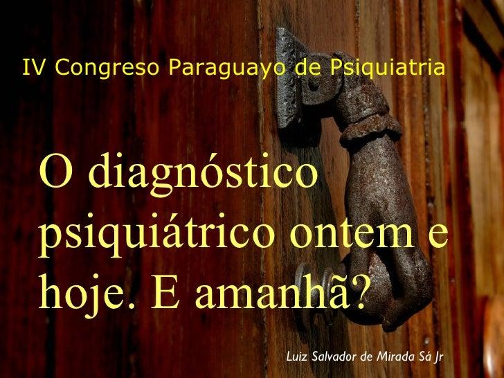 IV Congreso Paraguayo de Psiquiatria O diagnóstico psiquiátrico ontem e hoje. E amanhã? Luiz Salvador de Mirada Sá Jr