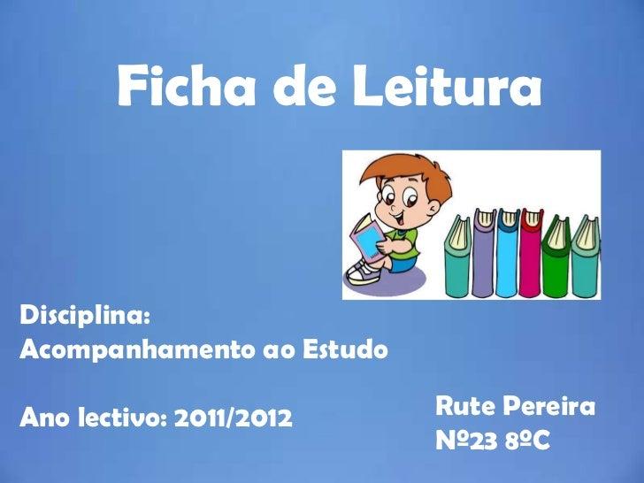 Ficha de LeituraDisciplina:Acompanhamento ao EstudoAno lectivo: 2011/2012     Rute Pereira                           Nº23 ...