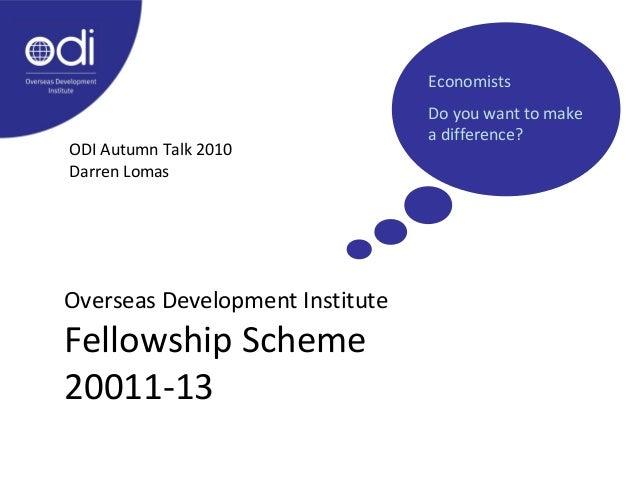 Overseas Development Institute Fellowship Scheme 20011-13 ODI Autumn Talk 2010 Darren Lomas Economists Do you want to make...