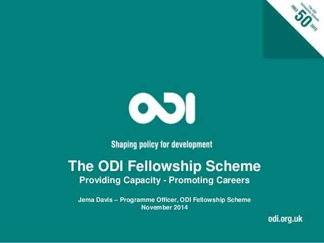 The ODI Fellowship Scheme  Providing Capacity - Promoting Careers  Jema Davis – Programme Officer, ODI Fellowship Scheme  ...