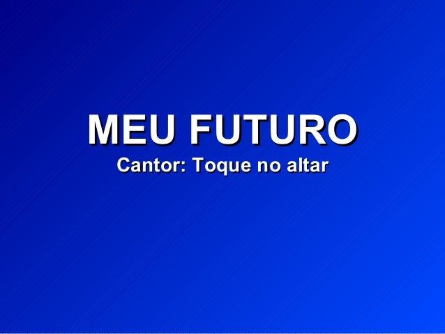 MEU FUTUROMEU FUTURO Cantor: Toque no altarCantor: Toque no altar
