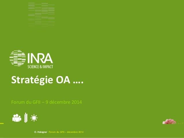 O. Hologne/ Forum du GFII – décembre 2014 Stratégie OA …. Forum du GFII – 9 décembre 2014