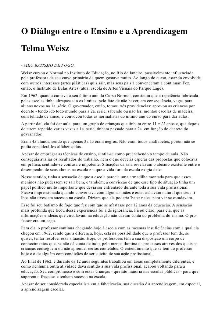 O Diálogo entre o Ensino e a AprendizagemTelma Weisz- MEU BATISMO DE FOGO.Weisz cursou o Normal no Instituto de Educação, ...