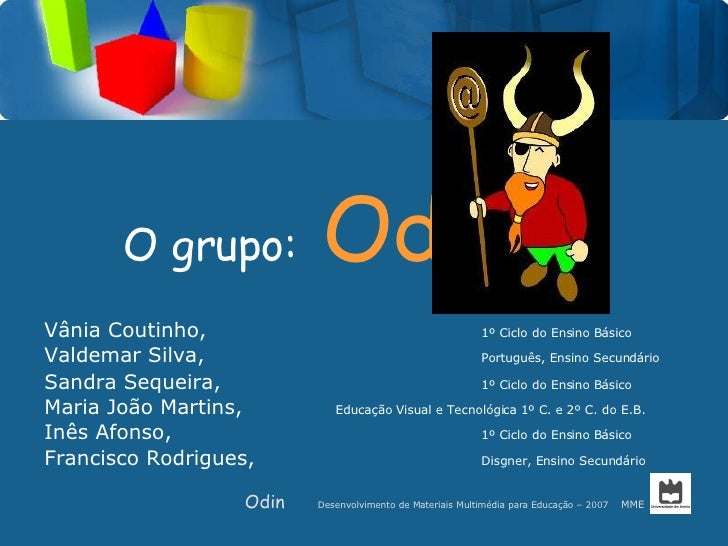 O grupo:   Odin   <ul><li>Vânia Coutinho, 1º Ciclo do Ensino Básico </li></ul><ul><li>Valdemar Silva, Português, Ensino Se...