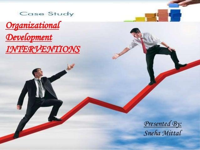 Organizational Development INTERVENTIONS Presented By: Sneha Mittal