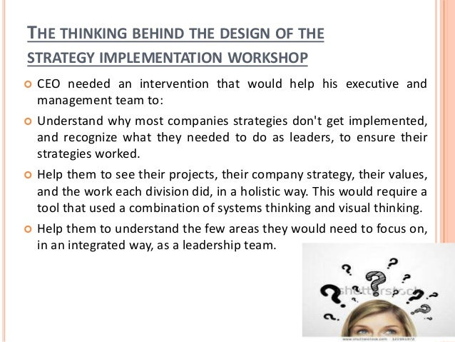 THE THINKING BEHIND THE DESIGN OF THE STRATEGY IMPLEMENTATION WORKSHOP  CEO needed an intervention that would help his ex...
