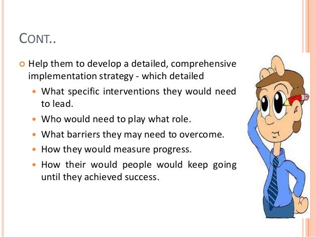 CONT..  Help them to develop a detailed, comprehensive implementation strategy - which detailed  What specific intervent...