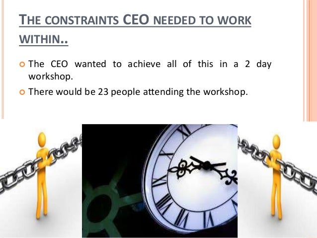 THE CONSTRAINTS CEO NEEDED TO WORK WITHIN..  The CEO wanted to achieve all of this in a 2 day workshop.  There would be ...
