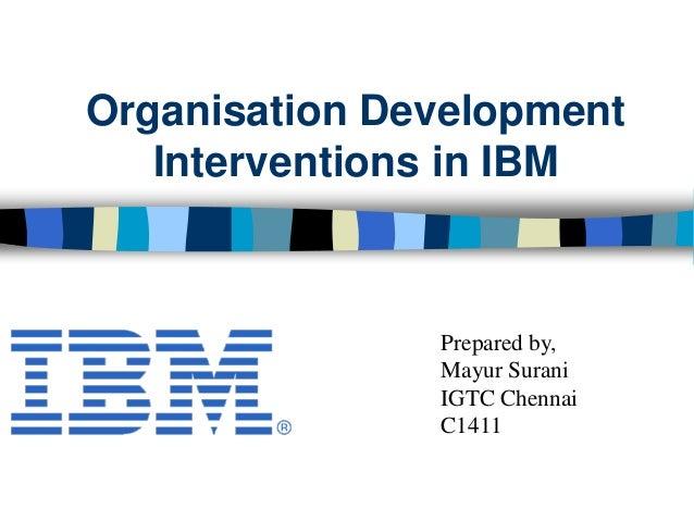 Organisation Development Interventions in IBM Prepared by, Mayur Surani IGTC Chennai C1411