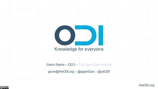 Knowledge for everyoneGavin Starks – CEO – The Open Data Institute gavin@theODI.org – @agentGav – @ukODI                  ...