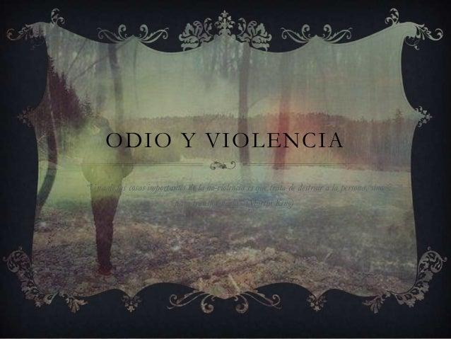 """ODIO Y VIOLENCIA""""Una de las cosas importantes de la no-violencia es que trata de destruir a la persona, sinopara transform..."""