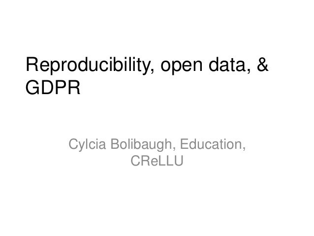 Reproducibility, open data, & GDPR Cylcia Bolibaugh, Education, CReLLU