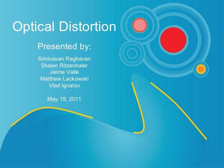 Optical Distortion   Presented by:   Srinivasan Raghavan Shawn Ritzenhaler Jaime Valle Matthew Lackowski Vlad Ignatov May ...