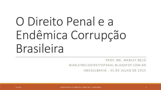 O Direito Penal e a Endêmica Corrupção Brasileira PROF. ME. WARLEY BELO WARLEYBELODIREITOPENAL.BLOGSPOT.COM.BR UNESULBAHIA...