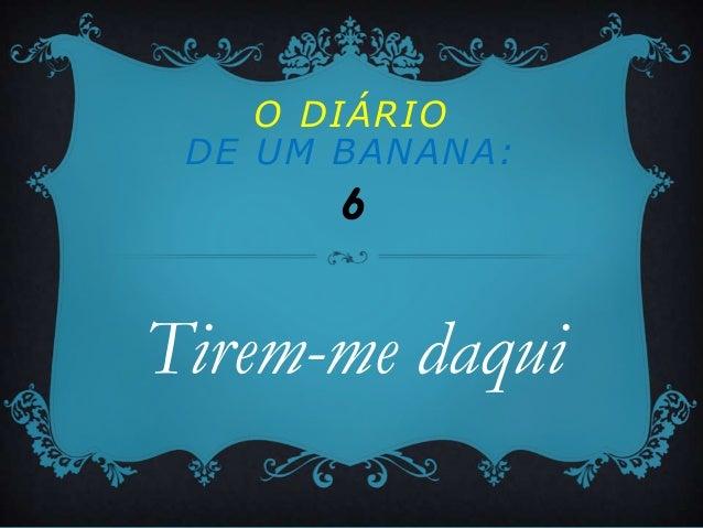 O DIÁRIO DE UM BANANA:       6Tirem-me daqui