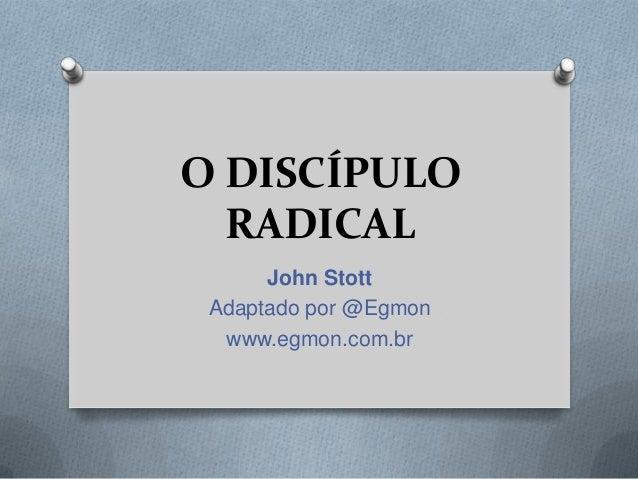 O DISCÍPULO RADICAL John Stott Adaptado por @Egmon www.egmon.com.br