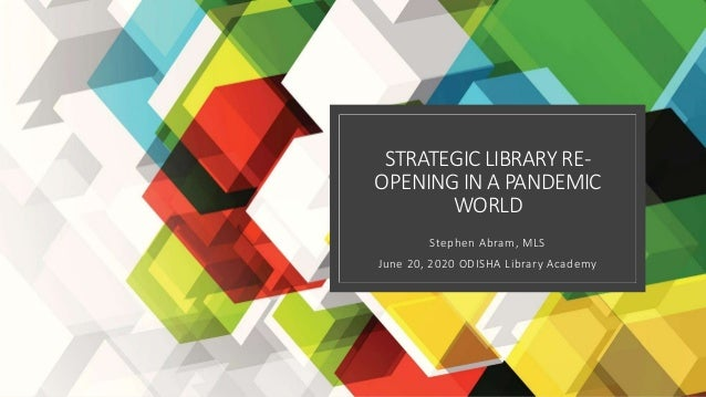STRATEGICLIBRARY RE- OPENING IN A PANDEMIC WORLD Stephen Abram, MLS June 20, 2020 ODISHA Library Academy