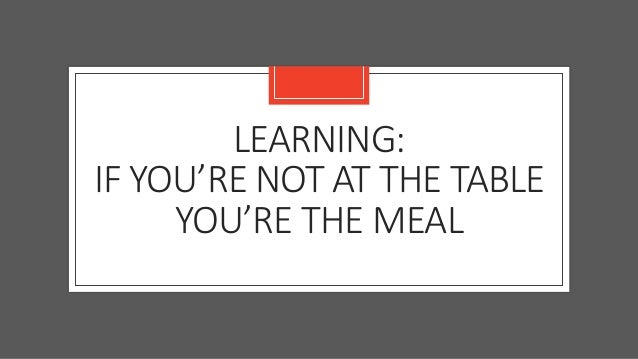 LEARNING: IF YOU'RE NOT AT THE TABLE YOU'RE THE MEAL