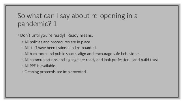 So what can I say about re-opening in a pandemic? 1 ◦ Don't until you're ready! Ready means: ◦ All policies and procedures...