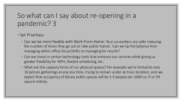 So what can I say about re-opening in a pandemic? 3 ◦ Set Priorities: ◦ Can we be more flexible with Work-From-Home: Your ...