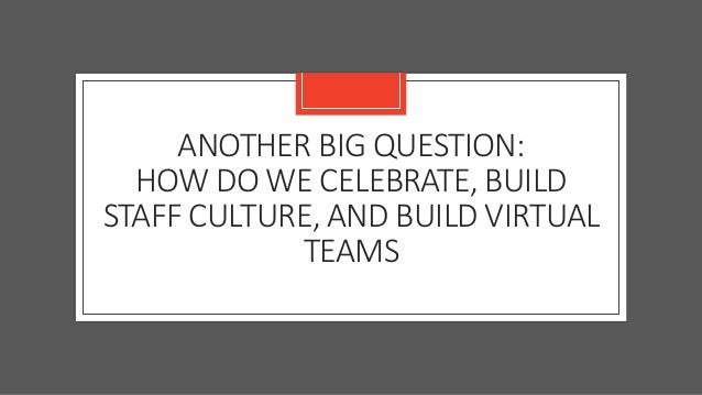 ANOTHER BIG QUESTION: HOW DO WE CELEBRATE, BUILD STAFF CULTURE, AND BUILD VIRTUAL TEAMS