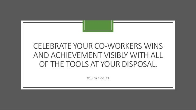 CELEBRATE YOUR CO-WORKERS WINS AND ACHIEVEMENT VISIBLY WITH ALL OF THE TOOLS AT YOUR DISPOSAL. You can do it!