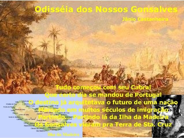 Odisséia dos Nossos Gonsalves Jânio Castanheira Ilha da Madeira Tudo começou com seu Cabral Que certo dia se mandou de Por...