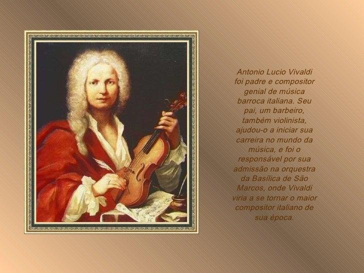 Antonio Lucio Vivaldi foi padre e compositor genial de música barroca italiana. Seu pai, um barbeiro, também violinista, a...