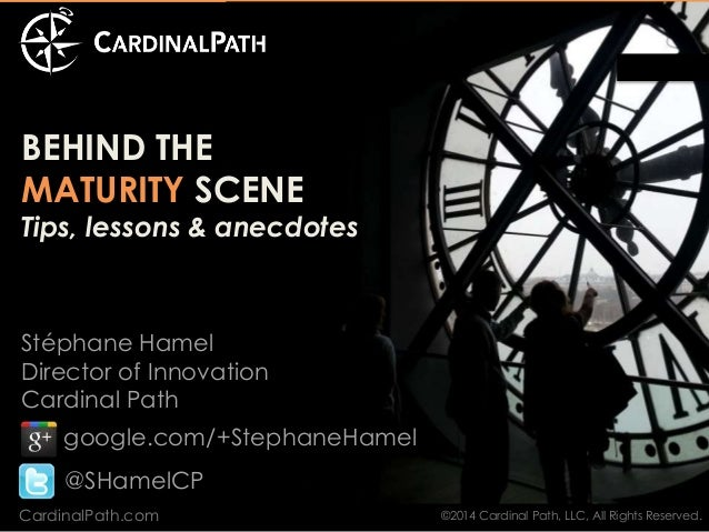 BEHIND THE  MATURITY SCENE  Tips, lessons & anecdotes  Stéphane Hamel  Director of Innovation  Cardinal Path  google.com/+...
