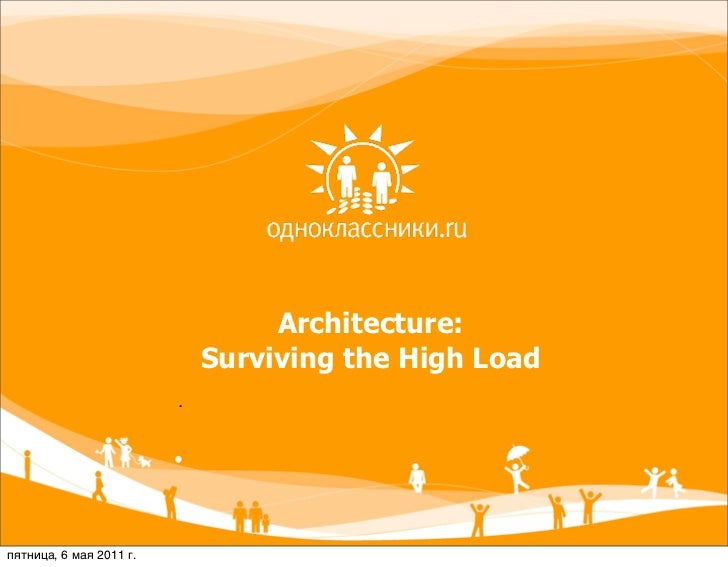 Architecture:                             Surviving the High Load                         .пятница, 6 мая 2011 г.