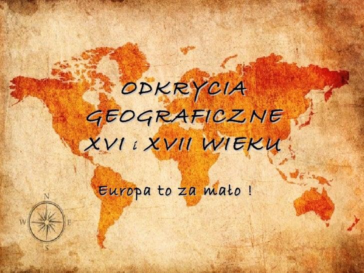 ODKRYCIA GEOGRAFICZNE XVI  i  XVII WIEKU Europa to za mało !