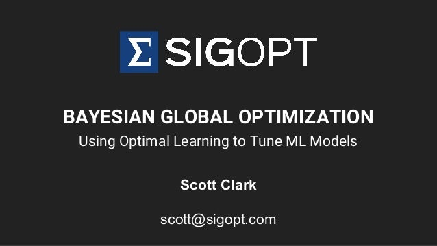 BAYESIAN GLOBAL OPTIMIZATION Using Optimal Learning to Tune ML Models Scott Clark scott@sigopt.com