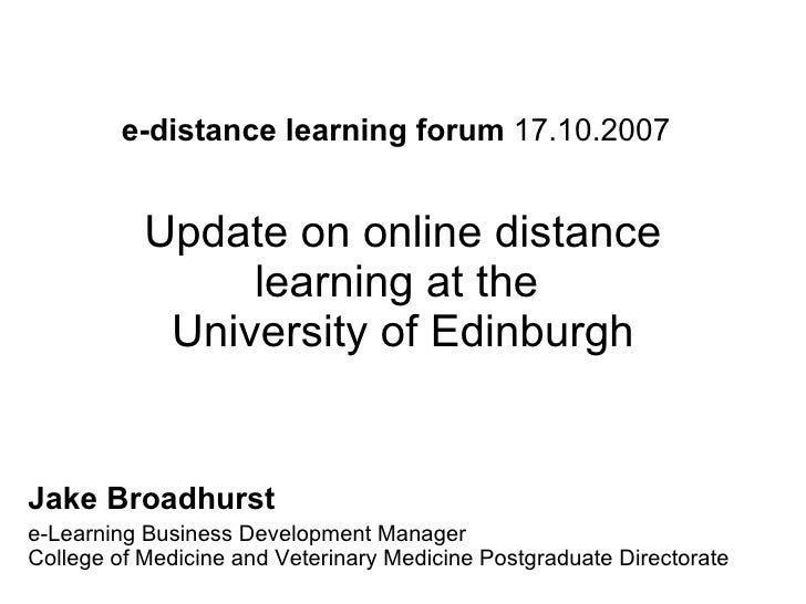 e-distance learning forum  17.10.2007   Update on online distance learning at the  University of Edinburgh Jake Broadhurst...