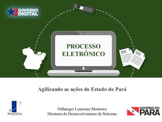 PROCESSO ELETRÔNICO Odlaniger Lourenço Monteiro Diretoria de Desenvolvimento de Sistemas Agilizando as ações do Estado do ...