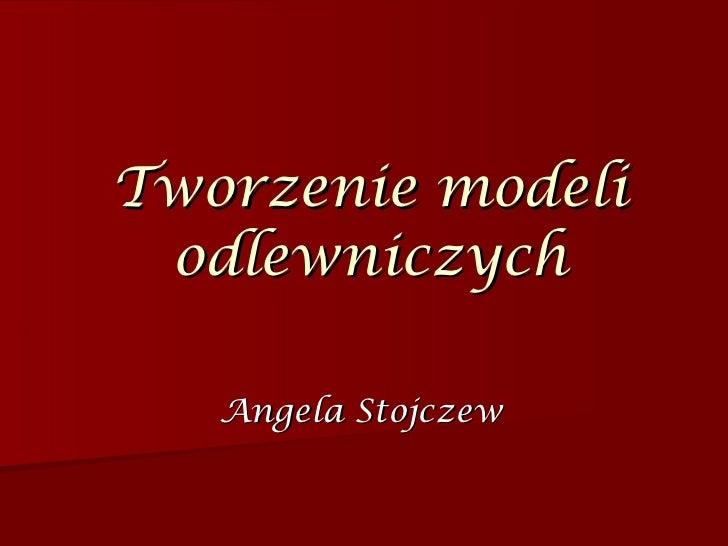 Tworzenie modeli odlewniczych Angela Stojczew