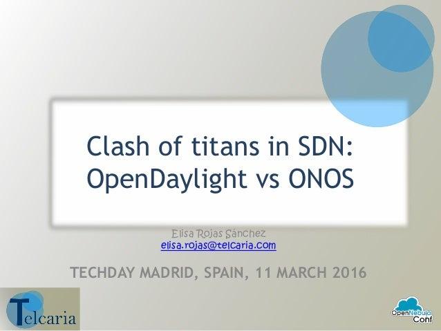 Clash of titans in SDN: OpenDaylight vs ONOS Elisa Rojas Sánchez elisa.rojas@telcaria.com TECHDAY MADRID, SPAIN, 11 MARCH ...
