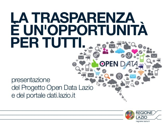 regione.lazio.it LA TRASPARENZA È UN'OPPORTUNITÀ PER TUTTI. presentazione del Progetto Open Data Lazio e del portale dati....