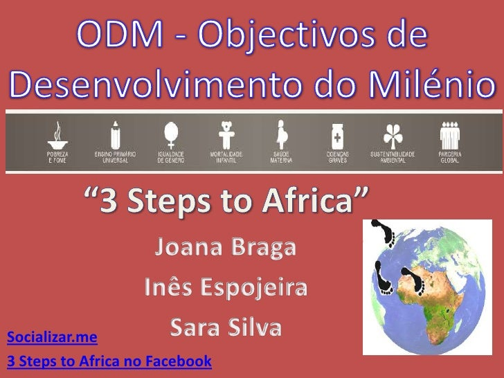 """ODM - Objectivos de Desenvolvimento do Milénio <br />""""3 Steps to Africa""""<br />Joana Braga<br />Inês Espojeira<br />Sara Si..."""