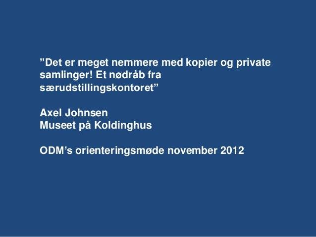 """""""Det er meget nemmere med kopier og privatesamlinger! Et nødråb frasærudstillingskontoret""""Axel JohnsenMuseet på Koldinghus..."""