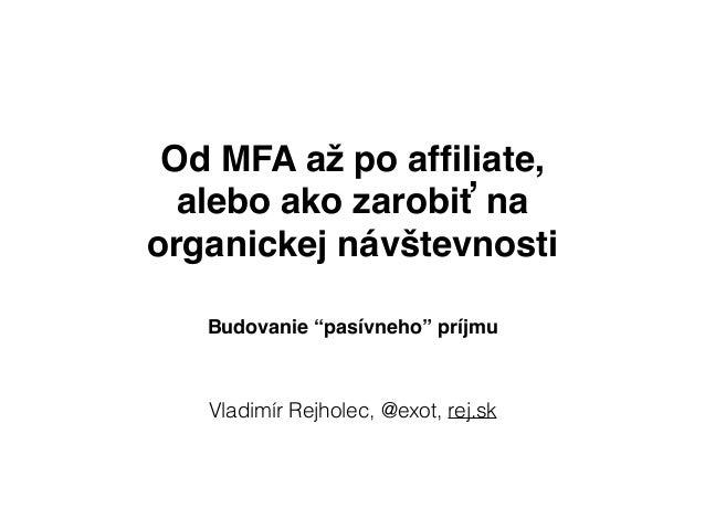 """Od MFA až po affiliate, alebo ako zarobiť na organickej návštevnosti Vladimír Rejholec, @exot, rej.sk Budovanie """"pasívneho""""..."""